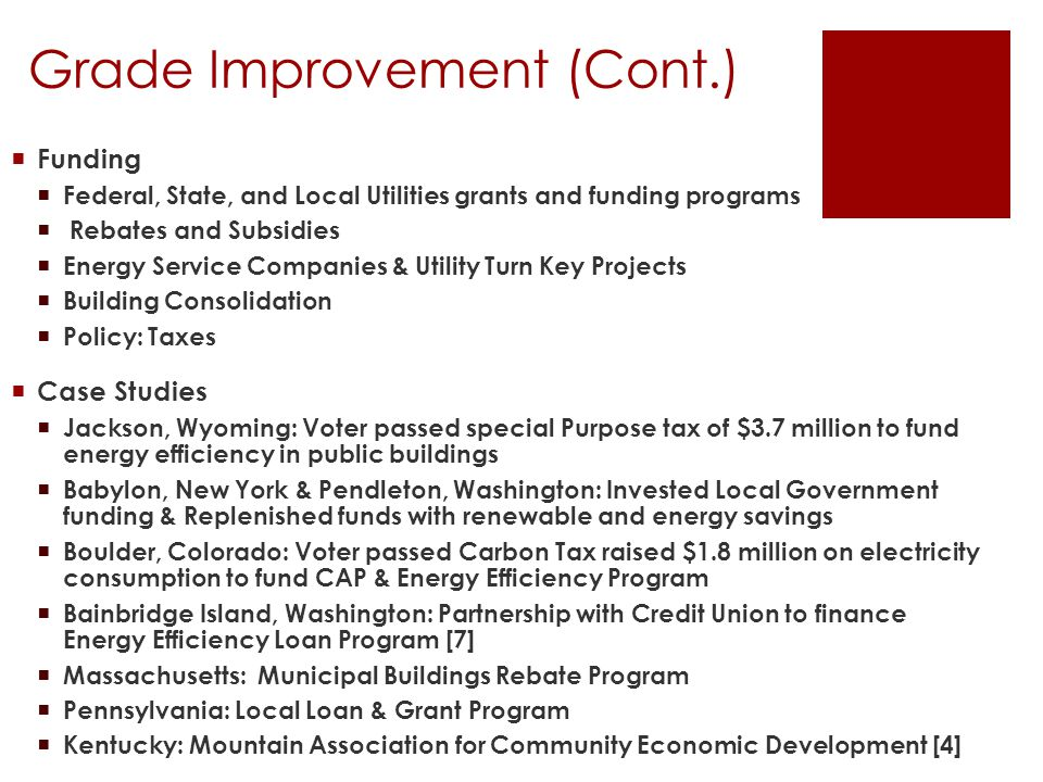 Grade Improvement (Cont.)  Funding  Federal, State, and Local Utilities grants and funding programs  Rebates and Subsidies  Energy Service Companies & Utility Turn Key Projects  Building Consolidation  Policy: Taxes  Case Studies  Jackson, Wyoming: Voter passed special Purpose tax of $3.7 million to fund energy efficiency in public buildings  Babylon, New York & Pendleton, Washington: Invested Local Government funding & Replenished funds with renewable and energy savings  Boulder, Colorado: Voter passed Carbon Tax raised $1.8 million on electricity consumption to fund CAP & Energy Efficiency Program  Bainbridge Island, Washington: Partnership with Credit Union to finance Energy Efficiency Loan Program [7]  Massachusetts: Municipal Buildings Rebate Program  Pennsylvania: Local Loan & Grant Program  Kentucky: Mountain Association for Community Economic Development [4]