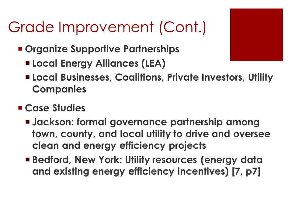 Grade Improvement (Cont.)  Organize Supportive Partnerships  Local Energy Alliances (LEA)  Local Businesses, Coalitions, Private Investors, Utility Companies  Case Studies  Jackson: formal governance partnership among town, county, and local utility to drive and oversee clean and energy efficiency projects  Bedford, New York: Utility resources (energy data and existing energy efficiency incentives) [7, p7]