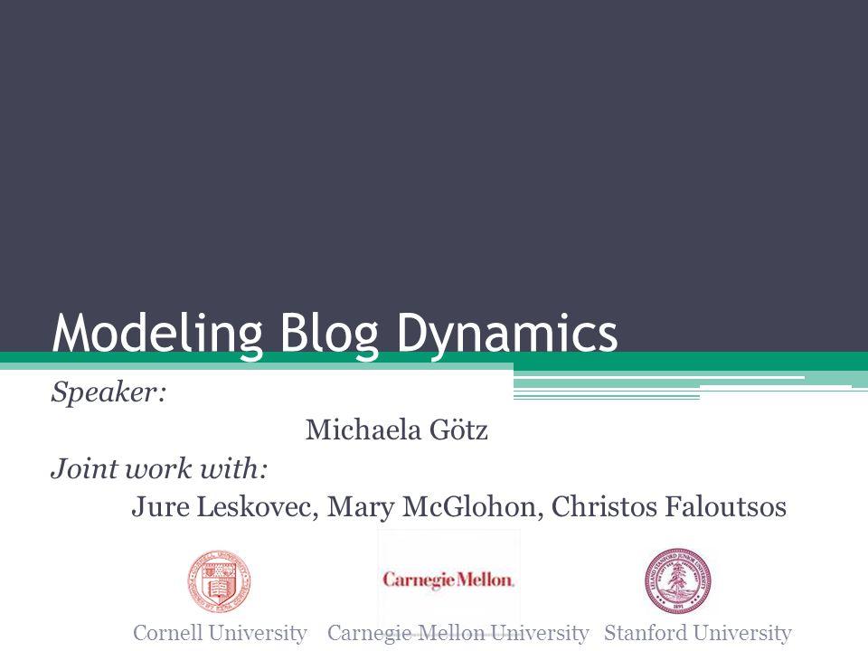Modeling Blog Dynamics Speaker: Michaela Götz Joint work with: Jure Leskovec, Mary McGlohon, Christos Faloutsos Cornell University Carnegie Mellon University Stanford University