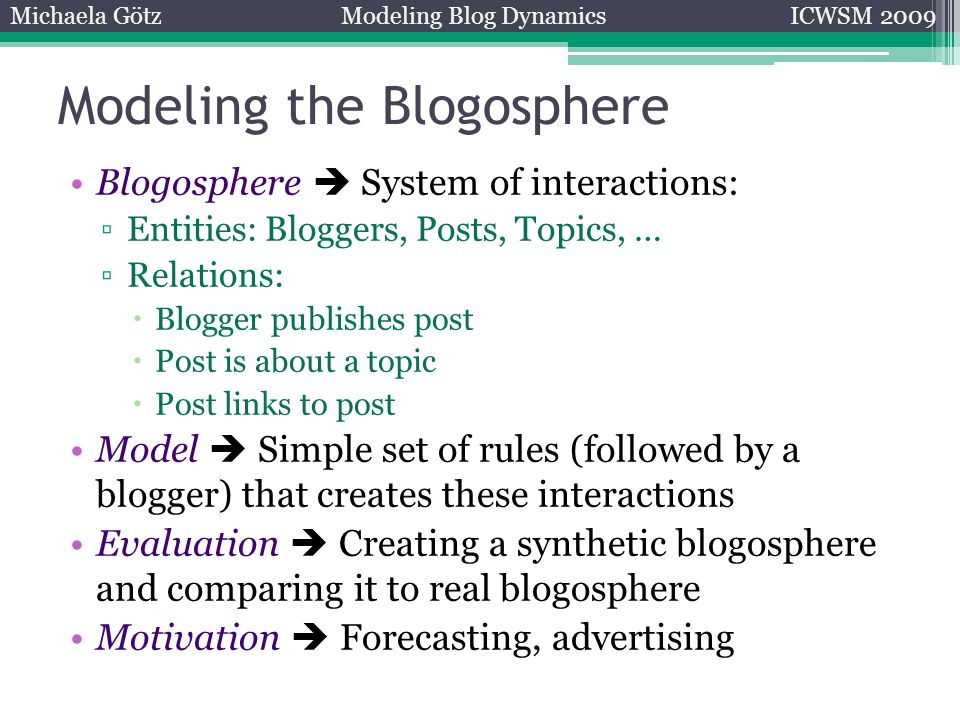 Modeling the Blogosphere Blogosphere  System of interactions: ▫Entities: Bloggers, Posts, Topics, … ▫Relations:  Blogger publishes post  Post is about a topic  Post links to post Model  Simple set of rules (followed by a blogger) that creates these interactions Evaluation  Creating a synthetic blogosphere and comparing it to real blogosphere Motivation  Forecasting, advertising Michaela GötzModeling Blog DynamicsICWSM 2009