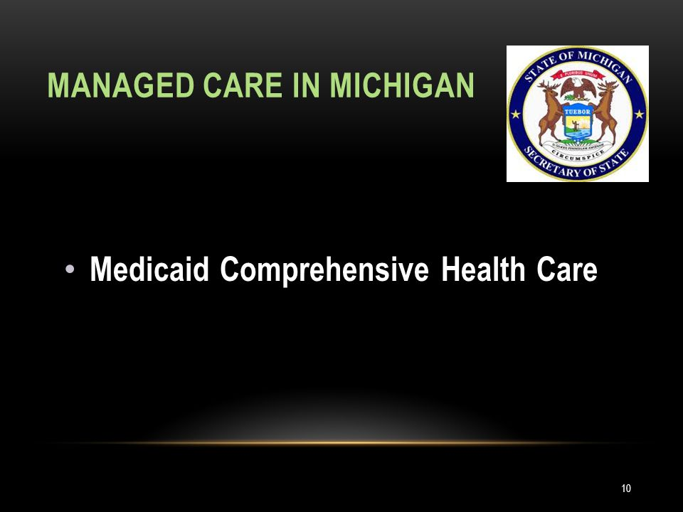 MANAGED CARE IN MICHIGAN Medicaid Comprehensive Health Care 10