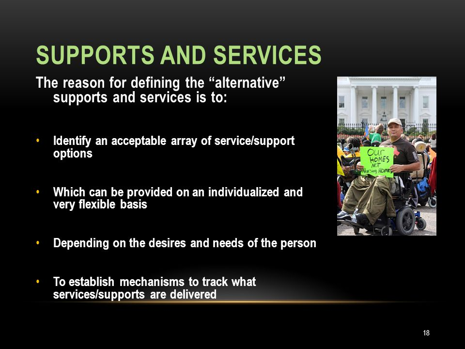 SUPPORTS AND SERVICES The reason for defining the alternative supports and services is to: Identify an acceptable array of service/support options Which can be provided on an individualized and very flexible basis Depending on the desires and needs of the person To establish mechanisms to track what services/supports are delivered 18
