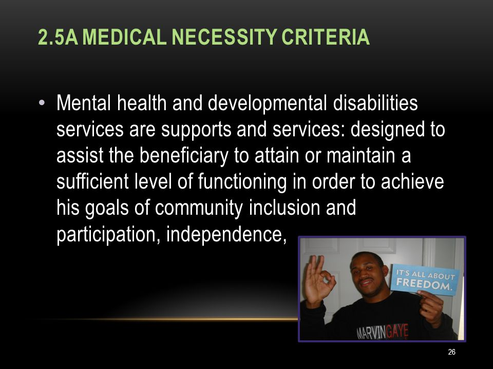 2.5A MEDICAL NECESSITY CRITERIA Mental health and developmental disabilities services are supports and services: designed to assist the beneficiary to attain or maintain a sufficient level of functioning in order to achieve his goals of community inclusion and participation, independence, 26