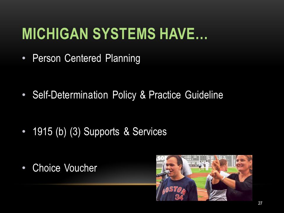 MICHIGAN SYSTEMS HAVE… Person Centered Planning Self-Determination Policy & Practice Guideline 1915 (b) (3) Supports & Services Choice Voucher 27