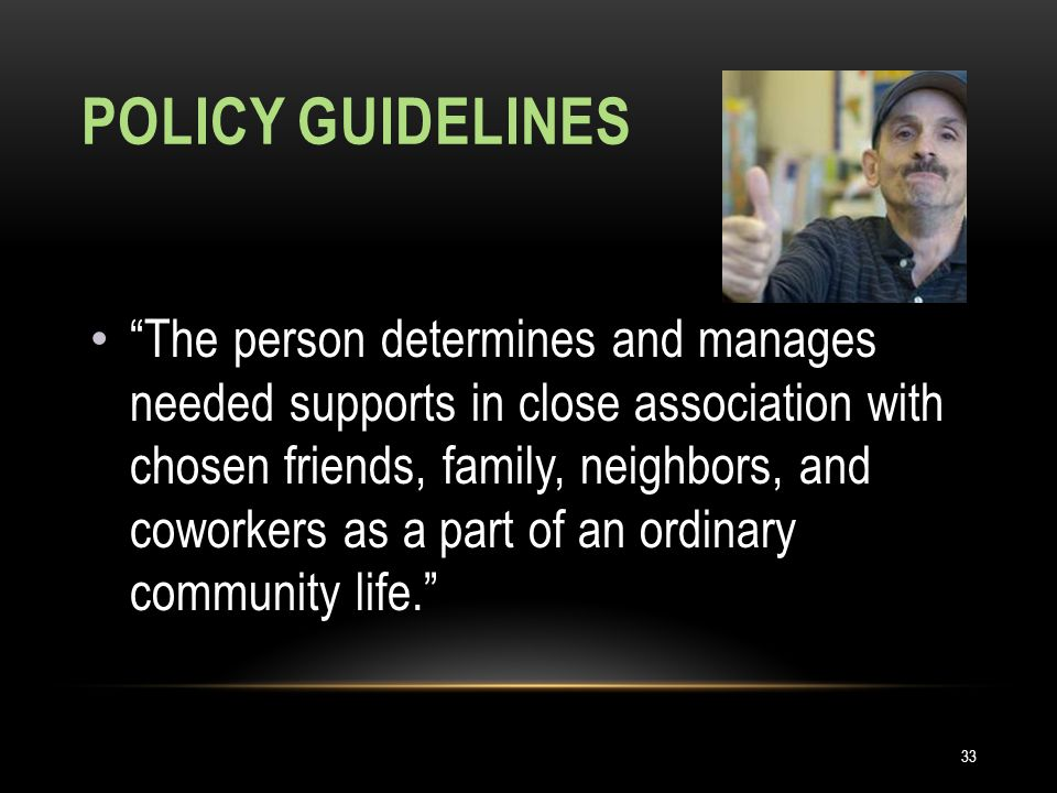 POLICY GUIDELINES 33 The person determines and manages needed supports in close association with chosen friends, family, neighbors, and coworkers as a part of an ordinary community life.
