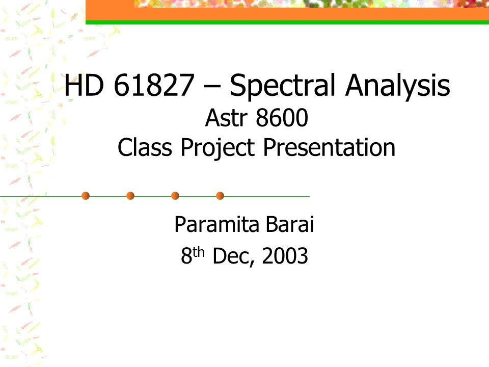 HD 61827 – Spectral Analysis Astr 8600 Class Project Presentation Paramita Barai 8 th Dec, 2003