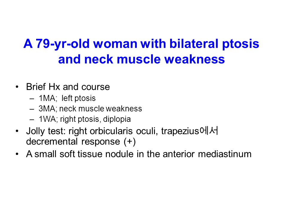 A 79-yr-old woman with bilateral ptosis and neck muscle weakness Brief Hx and course –1MA; left ptosis –3MA; neck muscle weakness –1WA; right ptosis, diplopia Jolly test: right orbicularis oculi, trapezius 에서 decremental response (+) A small soft tissue nodule in the anterior mediastinum
