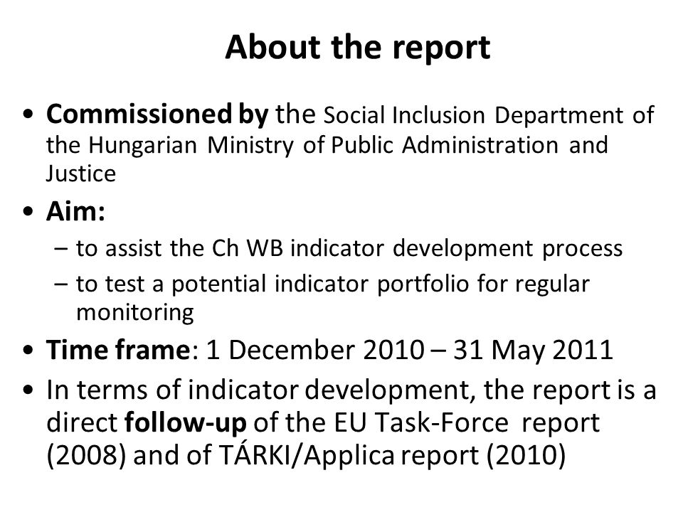 Commissioned by the Social Inclusion Department of the Hungarian Ministry of Public Administration and Justice Aim: –to assist the Ch WB indicator development process –to test a potential indicator portfolio for regular monitoring Time frame: 1 December 2010 – 31 May 2011 In terms of indicator development, the report is a direct follow-up of the EU Task-Force report (2008) and of TÁRKI/Applica report (2010) About the report
