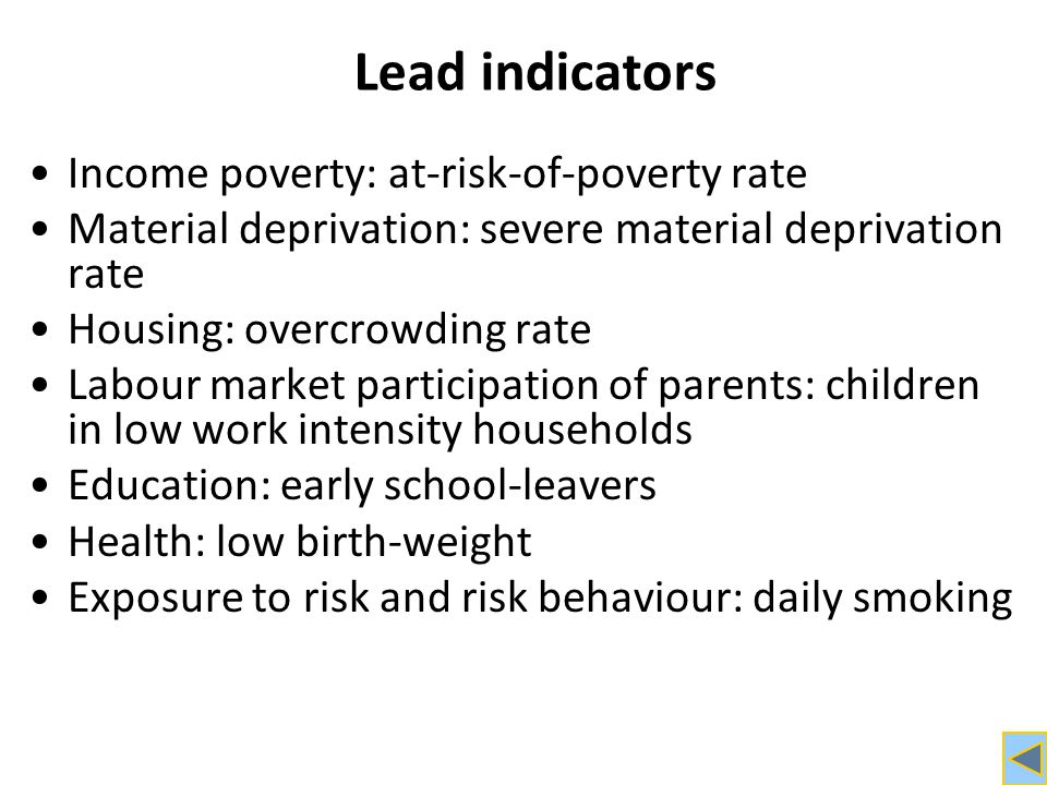Lead indicators Income poverty: at-risk-of-poverty rate Material deprivation: severe material deprivation rate Housing: overcrowding rate Labour market participation of parents: children in low work intensity households Education: early school-leavers Health: low birth-weight Exposure to risk and risk behaviour: daily smoking