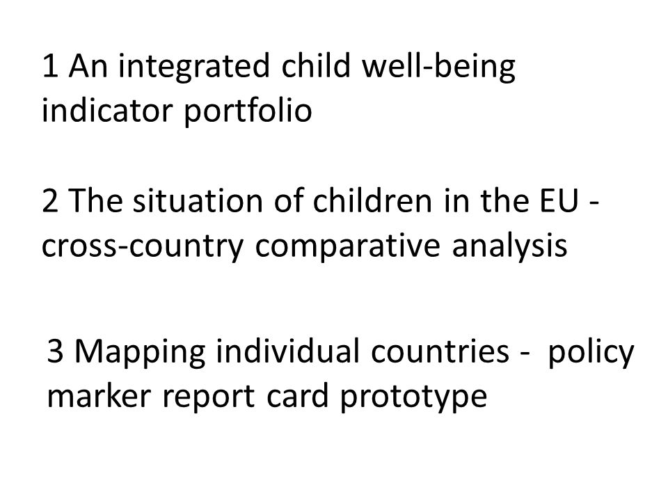 2 The situation of children in the EU - cross-country comparative analysis 1 An integrated child well-being indicator portfolio 3 Mapping individual countries - policy marker report card prototype