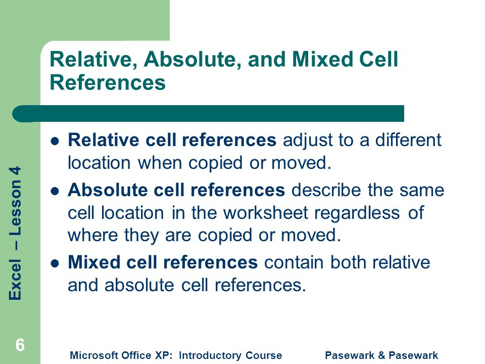 Excel – Lesson 4 Microsoft Office XP: Introductory Course Pasewark & Pasewark 6 Relative, Absolute, and Mixed Cell References Relative cell references