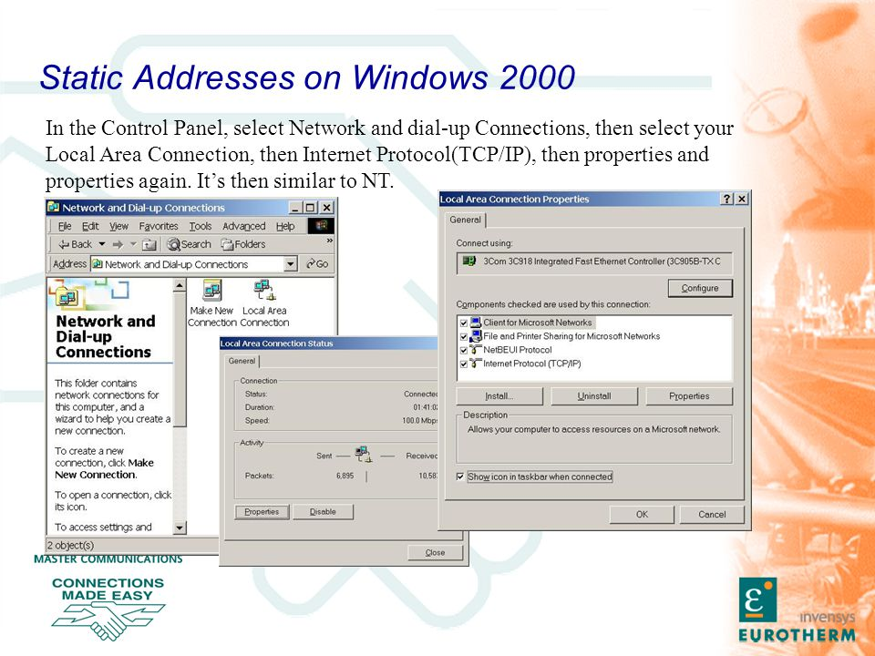Static Addresses on Windows 2000 In the Control Panel, select Network and dial-up Connections, then select your Local Area Connection, then Internet Protocol(TCP/IP), then properties and properties again.