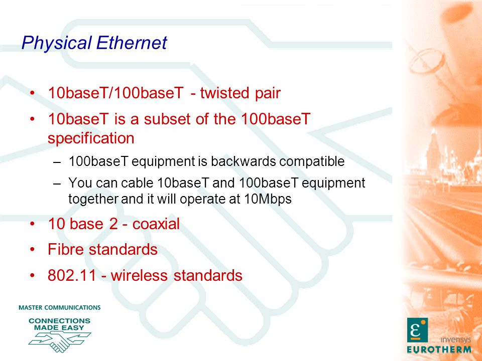 Physical Ethernet 10baseT/100baseT - twisted pair 10baseT is a subset of the 100baseT specification –100baseT equipment is backwards compatible –You can cable 10baseT and 100baseT equipment together and it will operate at 10Mbps 10 base 2 - coaxial Fibre standards 802.11 - wireless standards