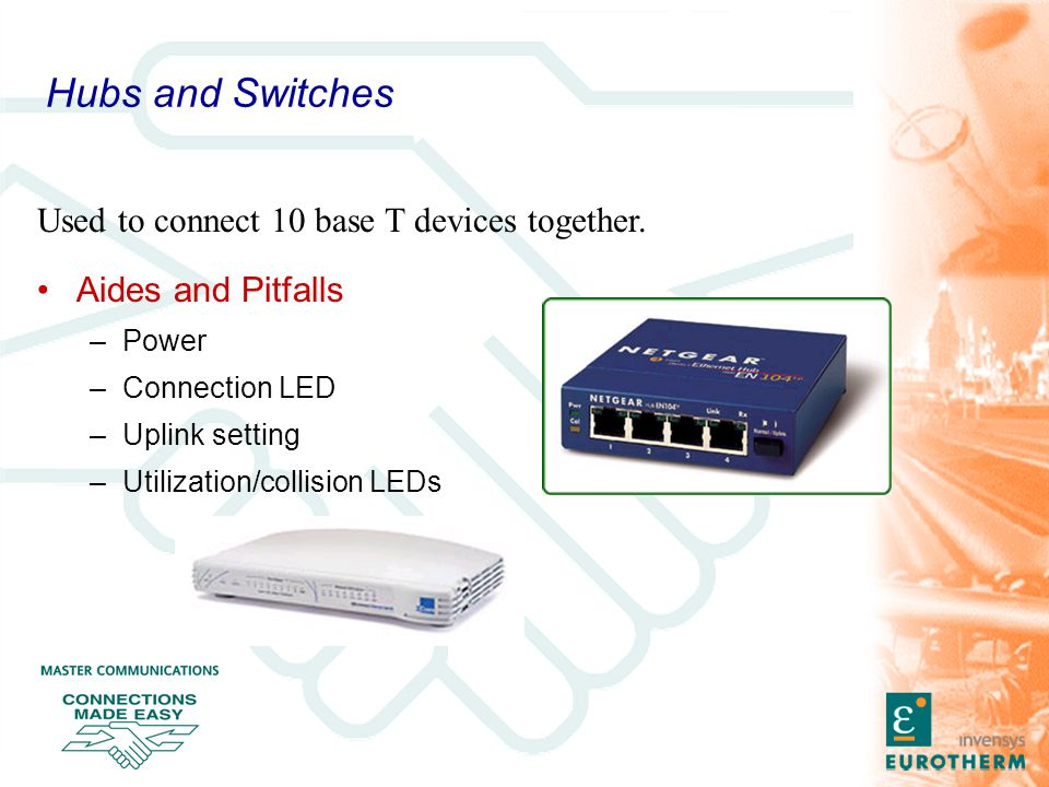 Hubs and Switches Aides and Pitfalls –Power –Connection LED –Uplink setting –Utilization/collision LEDs Used to connect 10 base T devices together.