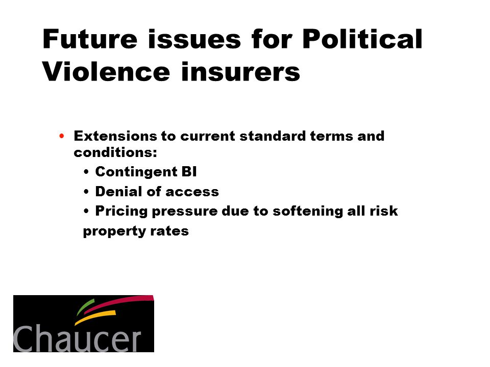 Future issues for Political Violence insurers Extensions to current standard terms and conditions: Contingent BI Denial of access Pricing pressure due to softening all risk property rates