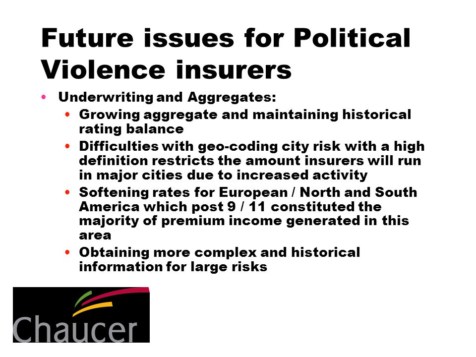 Future issues for Political Violence insurers Underwriting and Aggregates: Growing aggregate and maintaining historical rating balance Difficulties with geo-coding city risk with a high definition restricts the amount insurers will run in major cities due to increased activity Softening rates for European / North and South America which post 9 / 11 constituted the majority of premium income generated in this area Obtaining more complex and historical information for large risks