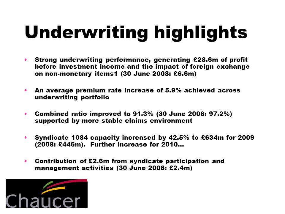 Underwriting highlights Strong underwriting performance, generating £28.6m of profit before investment income and the impact of foreign exchange on non-monetary items1 (30 June 2008: £6.6m) An average premium rate increase of 5.9% achieved across underwriting portfolio Combined ratio improved to 91.3% (30 June 2008: 97.2%) supported by more stable claims environment Syndicate 1084 capacity increased by 42.5% to £634m for 2009 (2008: £445m).