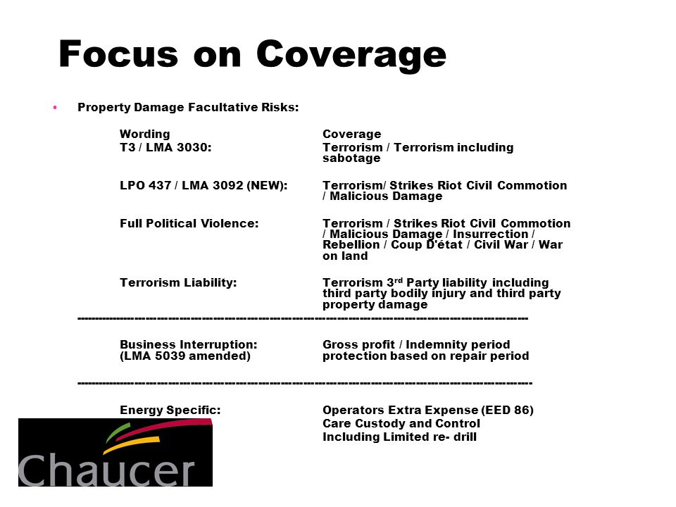 Focus on Coverage Property Damage Facultative Risks: WordingCoverage T3 / LMA 3030:Terrorism / Terrorism including sabotage LPO 437 / LMA 3092 (NEW):Terrorism/ Strikes Riot Civil Commotion / Malicious Damage Full Political Violence:Terrorism / Strikes Riot Civil Commotion / Malicious Damage / Insurrection / Rebellion / Coup D état / Civil War / War on land Terrorism Liability:Terrorism 3 rd Party liability including third party bodily injury and third party property damage ------------------------------------------------------------------------------------------------------------------------- Business Interruption:Gross profit / Indemnity period (LMA 5039 amended)protection based on repair period -------------------------------------------------------------------------------------------------------------------------- Energy Specific:Operators Extra Expense (EED 86) Care Custody and Control Including Limited re- drill
