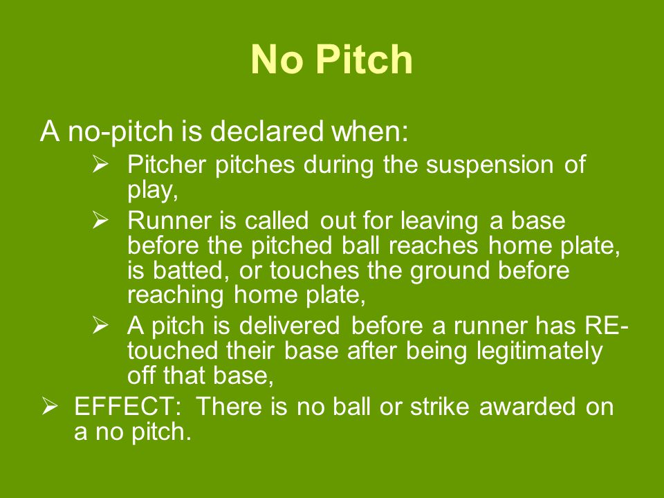 No Pitch A no-pitch is declared when:  Pitcher pitches during the suspension of play,  Runner is called out for leaving a base before the pitched ball reaches home plate, is batted, or touches the ground before reaching home plate,  A pitch is delivered before a runner has RE- touched their base after being legitimately off that base,  EFFECT: There is no ball or strike awarded on a no pitch.