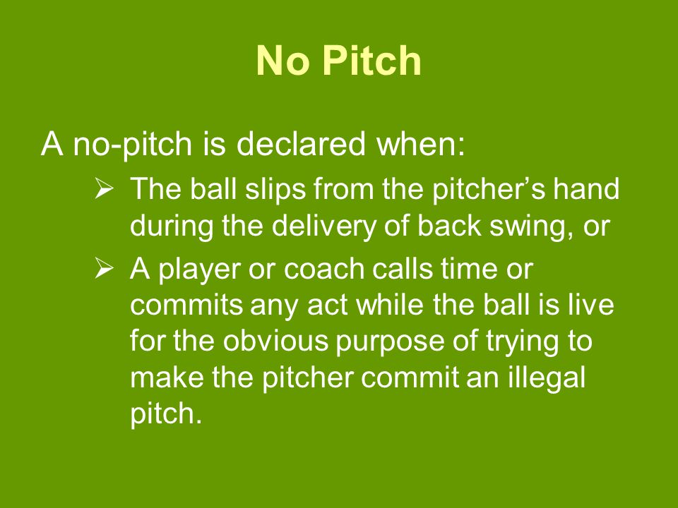 No Pitch A no-pitch is declared when:  The ball slips from the pitcher's hand during the delivery of back swing, or  A player or coach calls time or commits any act while the ball is live for the obvious purpose of trying to make the pitcher commit an illegal pitch.