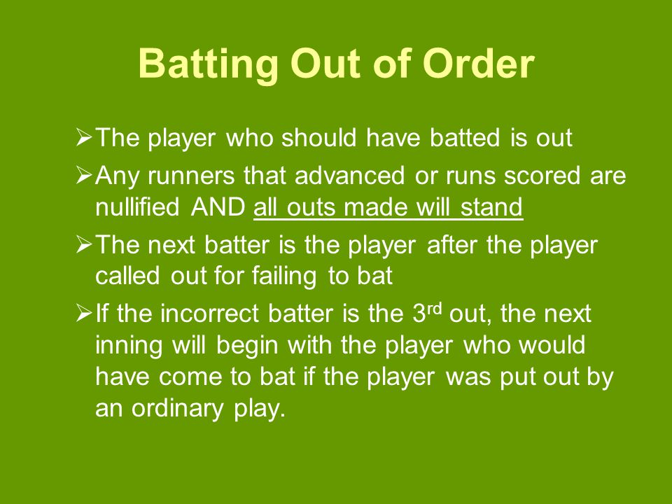 Batting Out of Order  The player who should have batted is out  Any runners that advanced or runs scored are nullified AND all outs made will stand  The next batter is the player after the player called out for failing to bat  If the incorrect batter is the 3 rd out, the next inning will begin with the player who would have come to bat if the player was put out by an ordinary play.