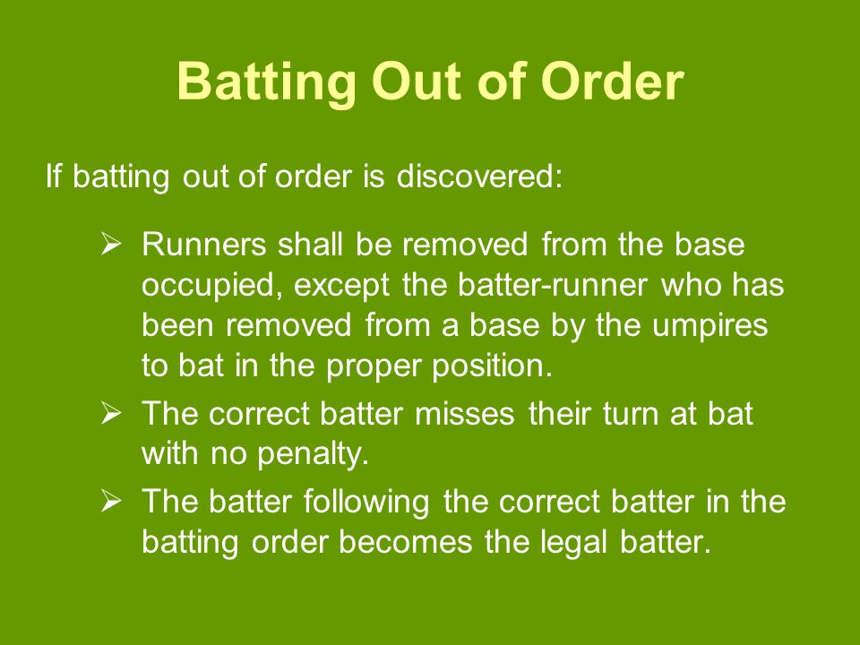 Batting Out of Order If batting out of order is discovered:  Runners shall be removed from the base occupied, except the batter-runner who has been removed from a base by the umpires to bat in the proper position.