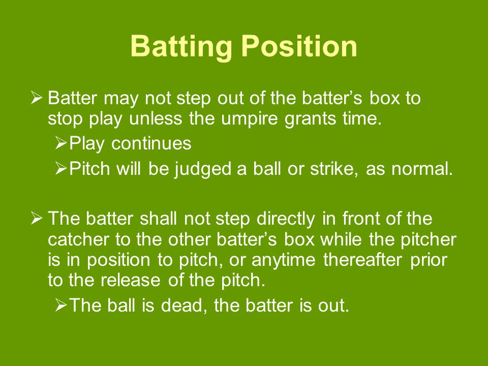 Batting Position  Batter may not step out of the batter's box to stop play unless the umpire grants time.