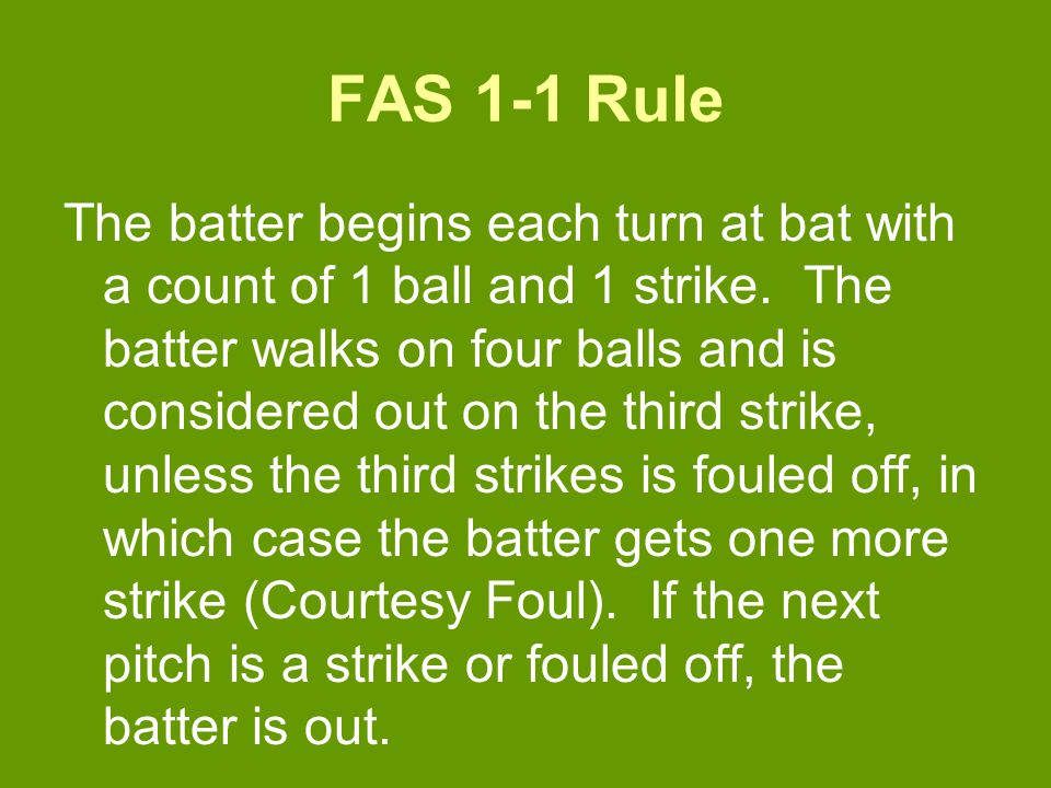 FAS 1-1 Rule The batter begins each turn at bat with a count of 1 ball and 1 strike.