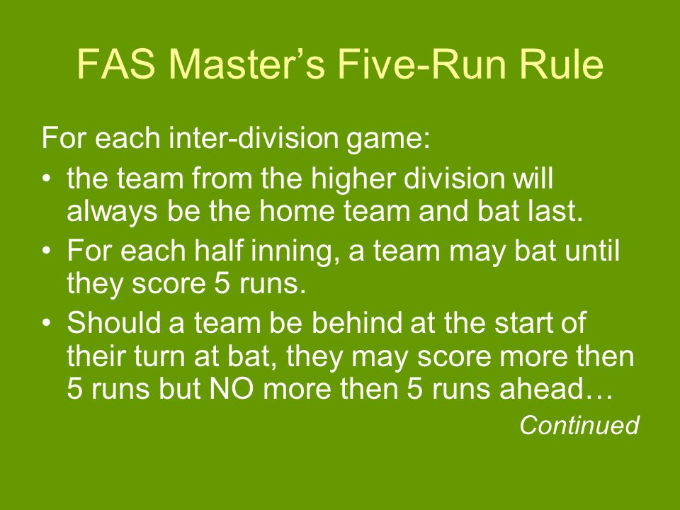 FAS Master's Five-Run Rule For each inter-division game: the team from the higher division will always be the home team and bat last.
