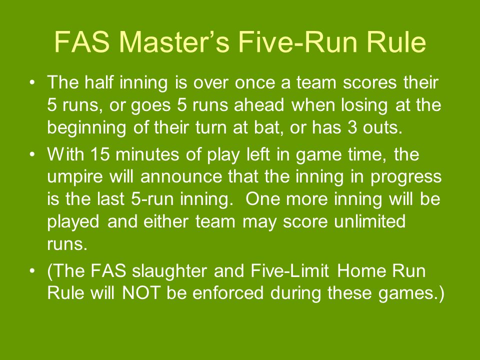 FAS Master's Five-Run Rule The half inning is over once a team scores their 5 runs, or goes 5 runs ahead when losing at the beginning of their turn at bat, or has 3 outs.