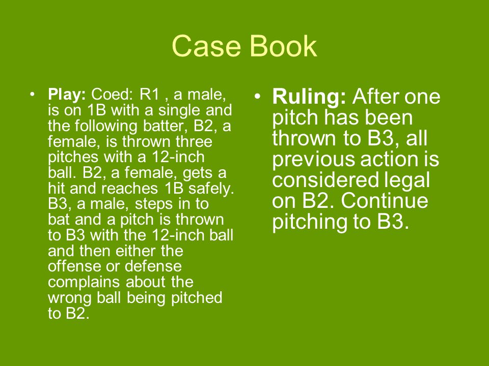 Case Book Play: Coed: R1, a male, is on 1B with a single and the following batter, B2, a female, is thrown three pitches with a 12-inch ball.