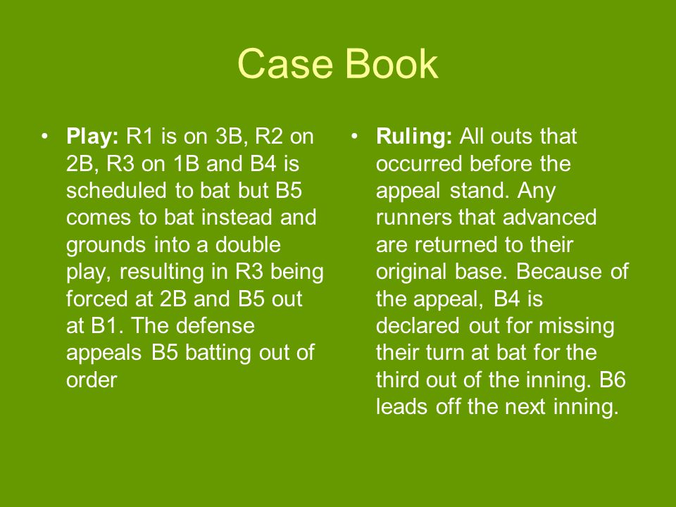 Case Book Play: R1 is on 3B, R2 on 2B, R3 on 1B and B4 is scheduled to bat but B5 comes to bat instead and grounds into a double play, resulting in R3 being forced at 2B and B5 out at B1.