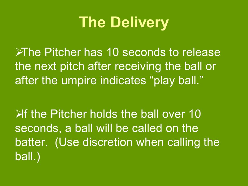 The Delivery  The Pitcher has 10 seconds to release the next pitch after receiving the ball or after the umpire indicates play ball.  If the Pitcher holds the ball over 10 seconds, a ball will be called on the batter.