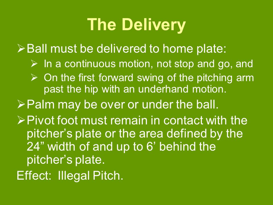 The Delivery  Ball must be delivered to home plate:  In a continuous motion, not stop and go, and  On the first forward swing of the pitching arm past the hip with an underhand motion.