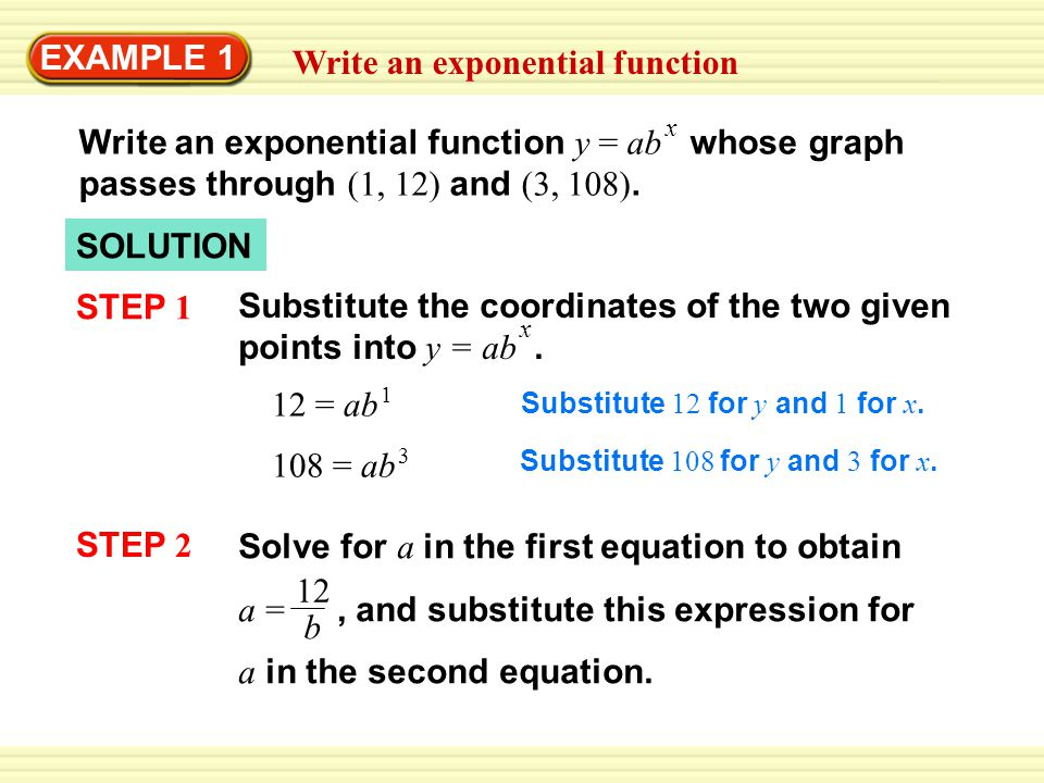 EXAMPLE 1 Write an exponential function Write an exponential function y = ab whose graph passes through (1, 12) and (3, 108).