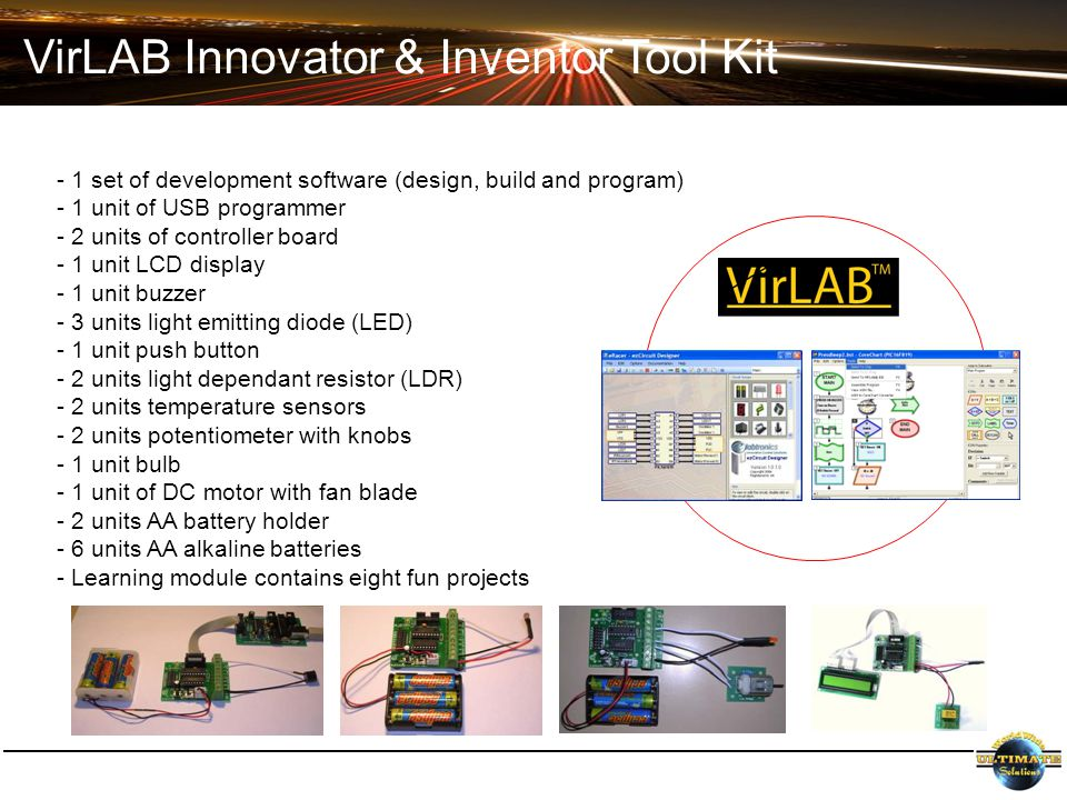 VirLAB Innovator & Inventor Tool Kit - 1 set of development software (design, build and program) - 1 unit of USB programmer - 2 units of controller board - 1 unit LCD display - 1 unit buzzer - 3 units light emitting diode (LED) - 1 unit push button - 2 units light dependant resistor (LDR) - 2 units temperature sensors - 2 units potentiometer with knobs - 1 unit bulb - 1 unit of DC motor with fan blade - 2 units AA battery holder - 6 units AA alkaline batteries - Learning module contains eight fun projects