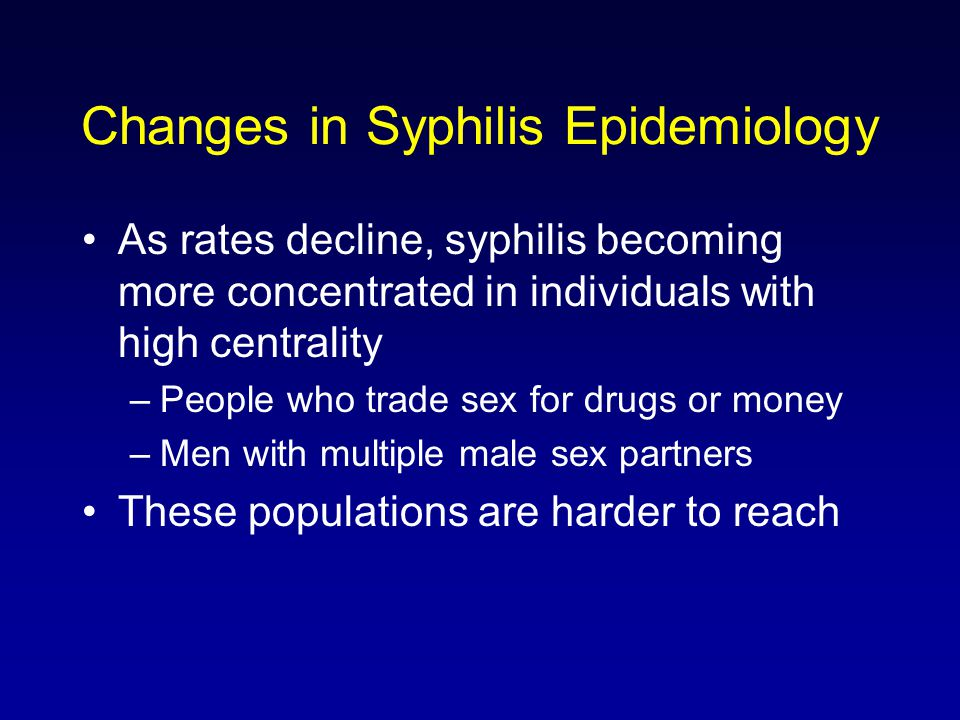 Changes in Syphilis Epidemiology As rates decline, syphilis becoming more concentrated in individuals with high centrality –People who trade sex for drugs or money –Men with multiple male sex partners These populations are harder to reach