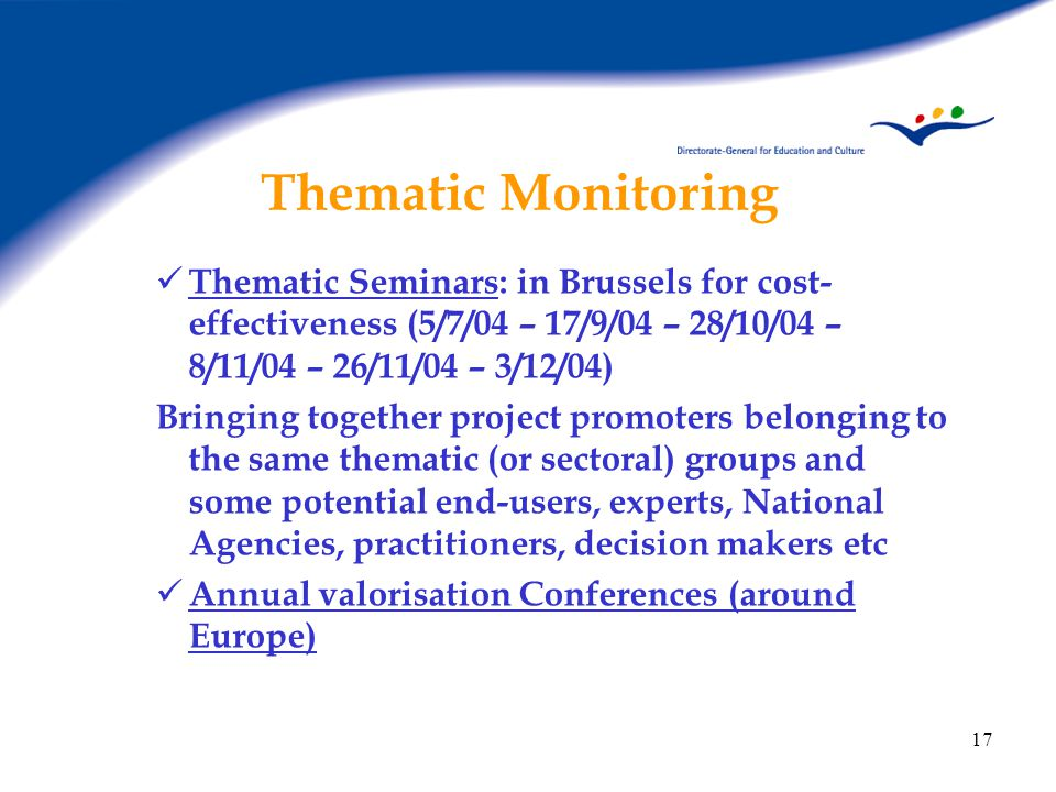 17 Thematic Monitoring Thematic Seminars: in Brussels for cost- effectiveness (5/7/04 – 17/9/04 – 28/10/04 – 8/11/04 – 26/11/04 – 3/12/04) Bringing together project promoters belonging to the same thematic (or sectoral) groups and some potential end-users, experts, National Agencies, practitioners, decision makers etc Annual valorisation Conferences (around Europe)