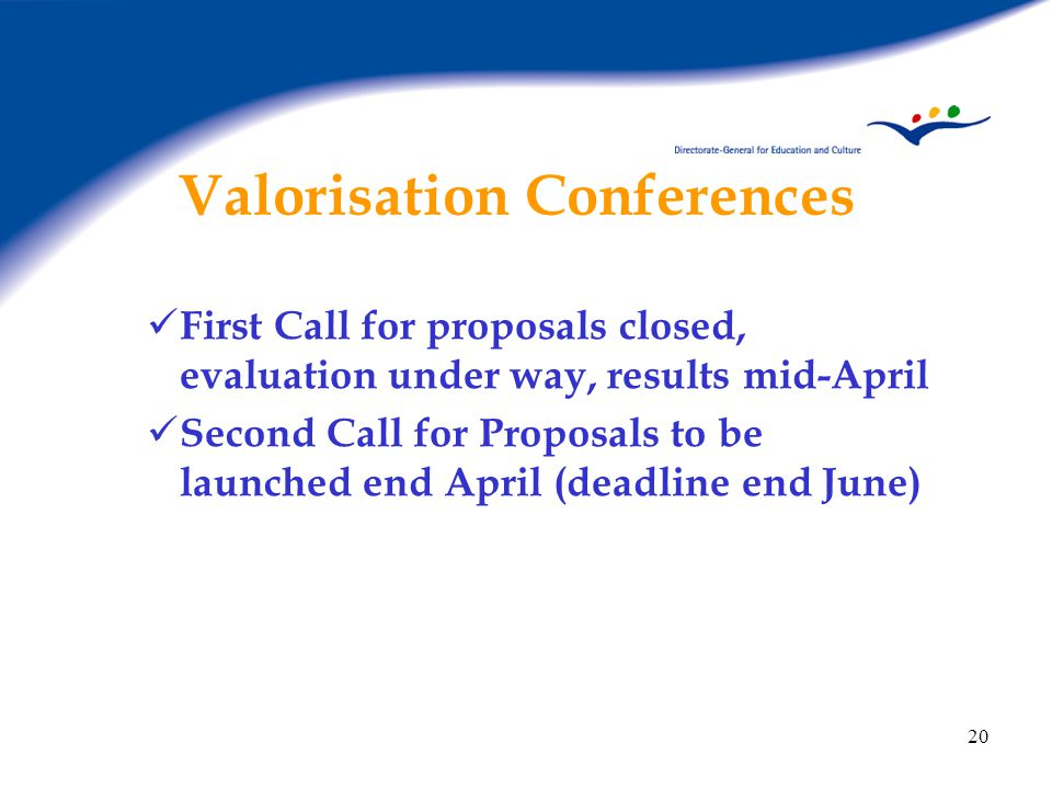 20 Valorisation Conferences First Call for proposals closed, evaluation under way, results mid-April Second Call for Proposals to be launched end April (deadline end June)