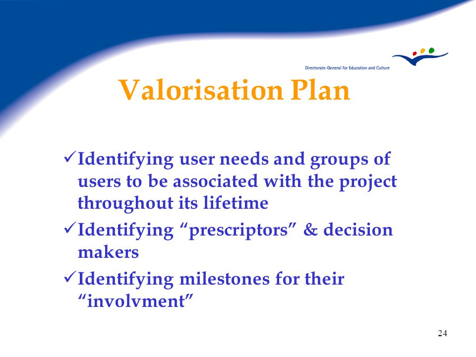 24 Valorisation Plan Identifying user needs and groups of users to be associated with the project throughout its lifetime Identifying prescriptors & decision makers Identifying milestones for their involvment