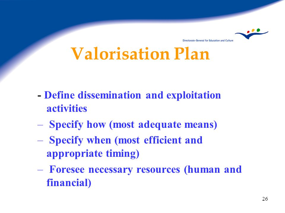 26 Valorisation Plan - Define dissemination and exploitation activities – Specify how (most adequate means) – Specify when (most efficient and appropriate timing) – Foresee necessary resources (human and financial)