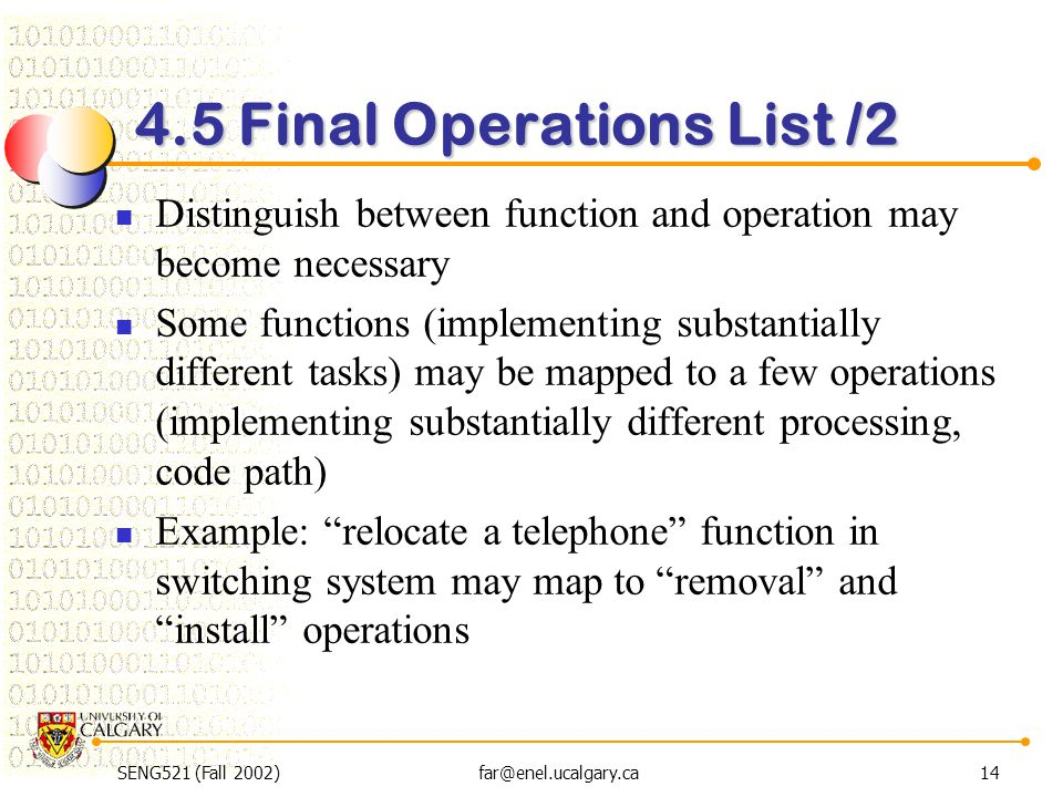 SENG521 (Fall 2002)far@enel.ucalgary.ca14 4.5 Final Operations List /2 Distinguish between function and operation may become necessary Some functions (implementing substantially different tasks) may be mapped to a few operations (implementing substantially different processing, code path) Example: relocate a telephone function in switching system may map to removal and install operations