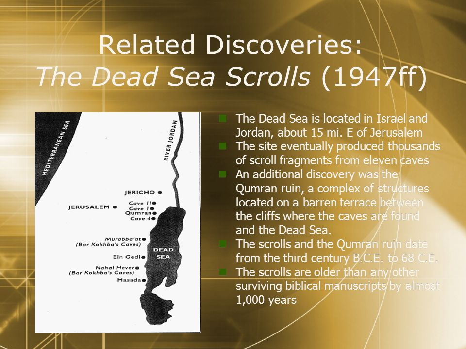 Related Discoveries: The Dead Sea Scrolls (1947ff) The Dead Sea is located in Israel and Jordan, about 15 mi.