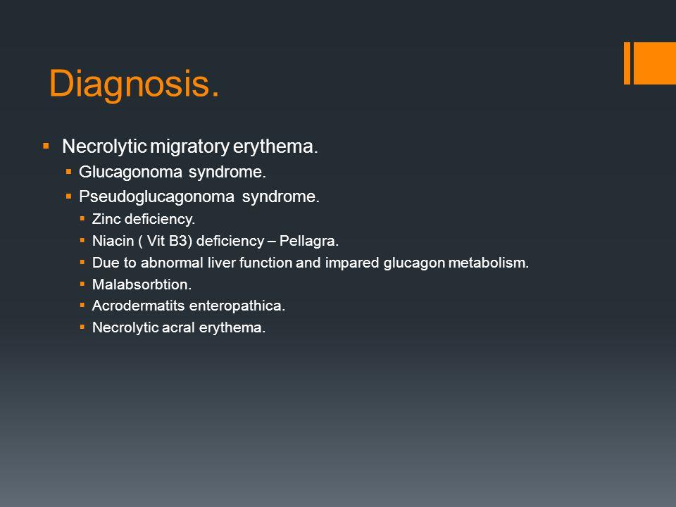 Diagnosis.  Necrolytic migratory erythema.  Glucagonoma syndrome.  Pseudoglucagonoma syndrome.  Zinc deficiency.  Niacin ( Vit B3) deficiency – P