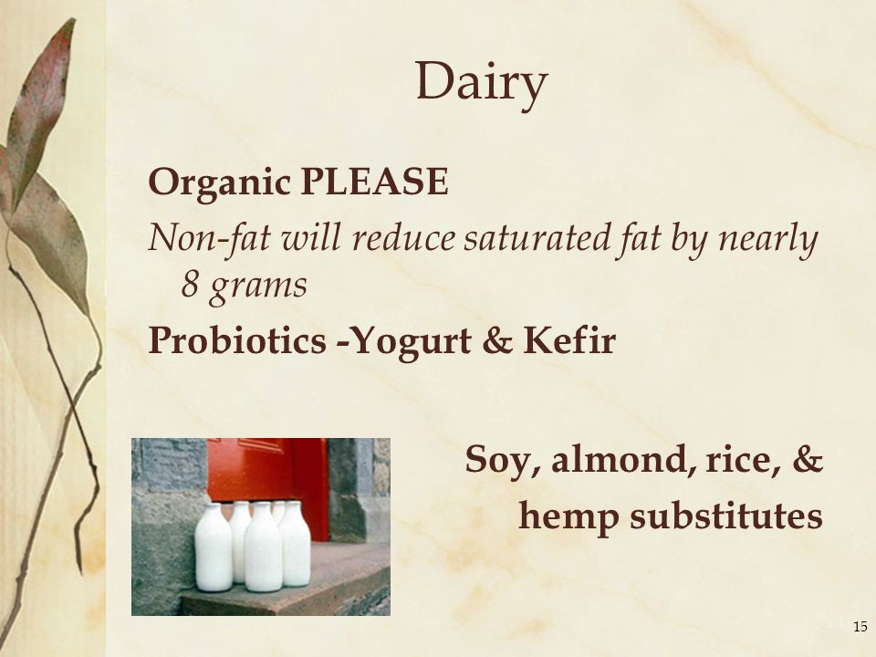 Dairy Organic PLEASE Non-fat will reduce saturated fat by nearly 8 grams Probiotics -Yogurt & Kefir Soy, almond, rice, & hemp substitutes 15