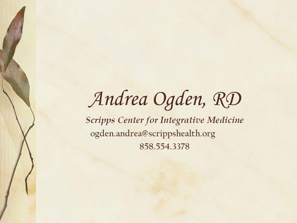 Andrea Ogden, RD Scripps Center for Integrative Medicine ogden.andrea@scrippshealth.org 858.554.3378