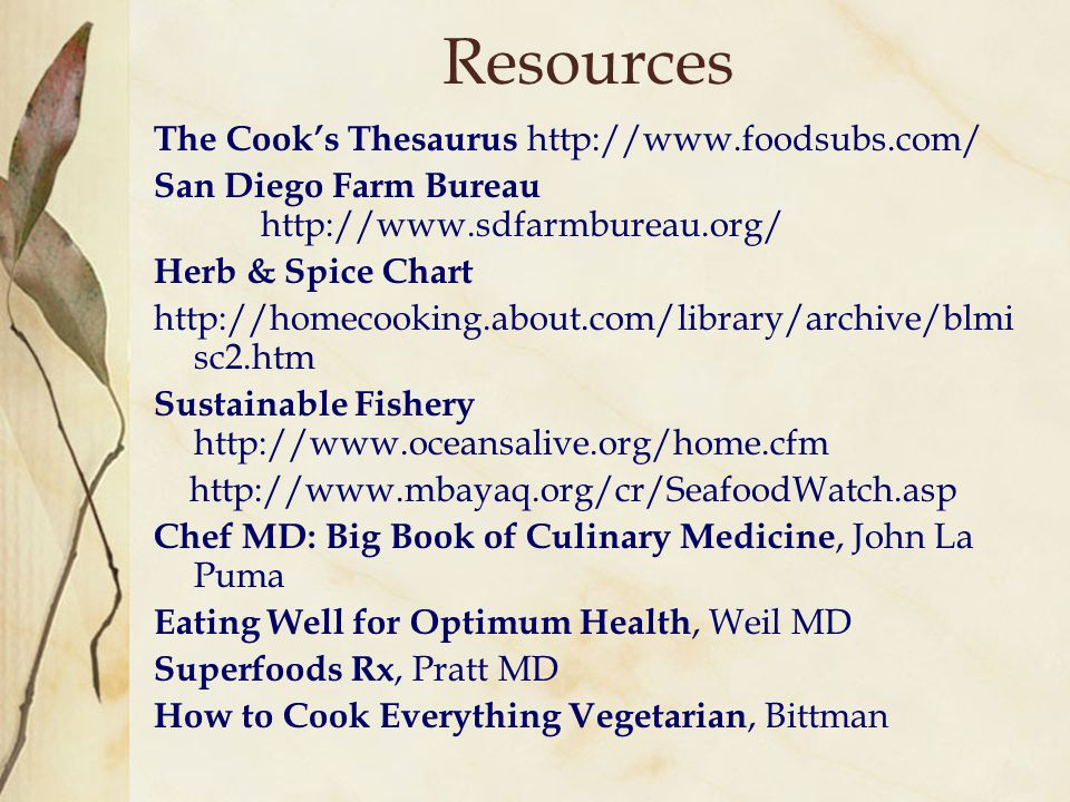 Resources The Cook's Thesaurus http://www.foodsubs.com/ San Diego Farm Bureau http://www.sdfarmbureau.org/ Herb & Spice Chart http://homecooking.about