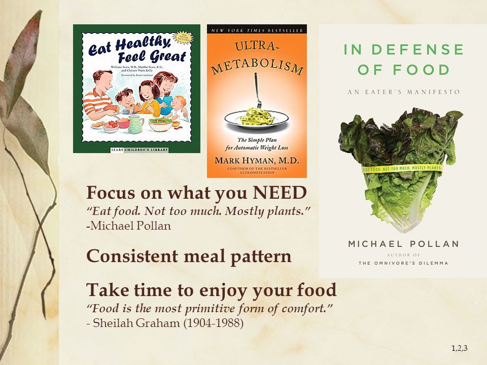 "Focus on what you NEED ""Eat food. Not too much. Mostly plants."" - Michael Pollan Consistent meal pattern Take time to enjoy your food ""Food is the mos"