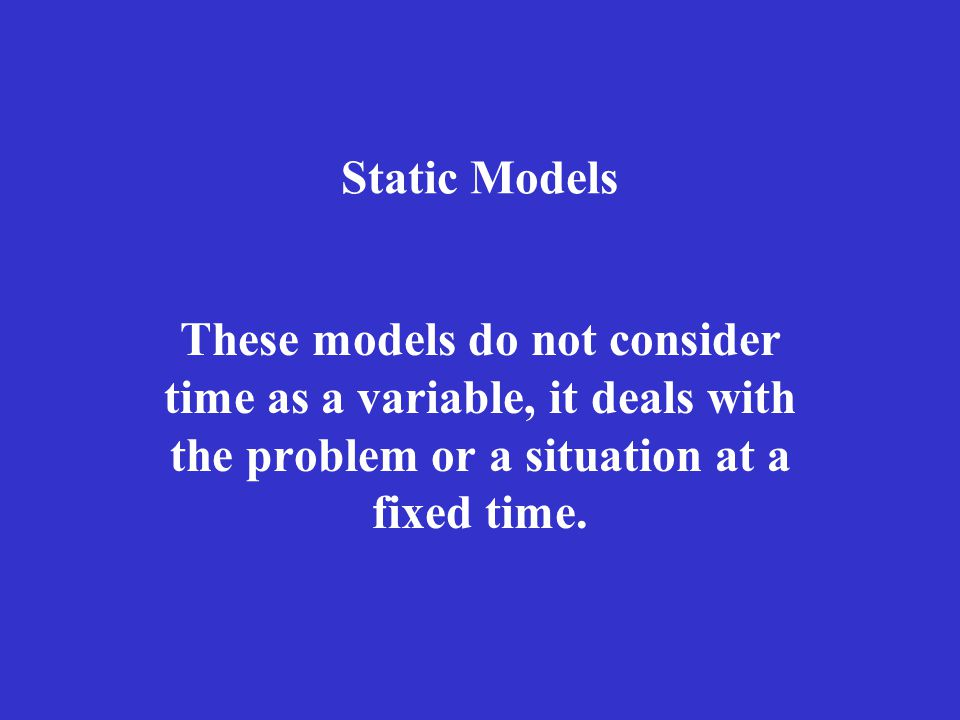 Static Models These models do not consider time as a variable, it deals with the problem or a situation at a fixed time.