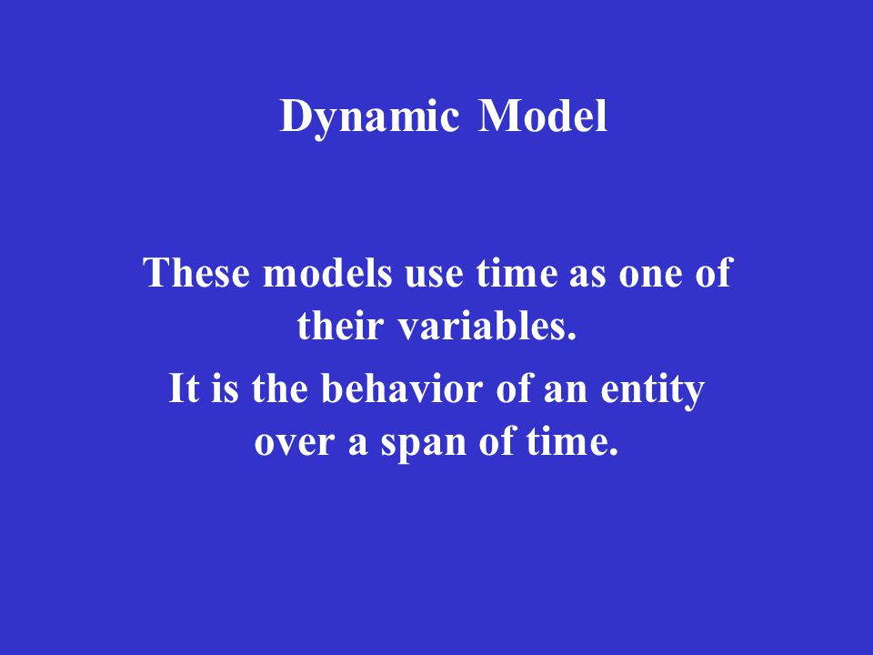 Dynamic Model These models use time as one of their variables.